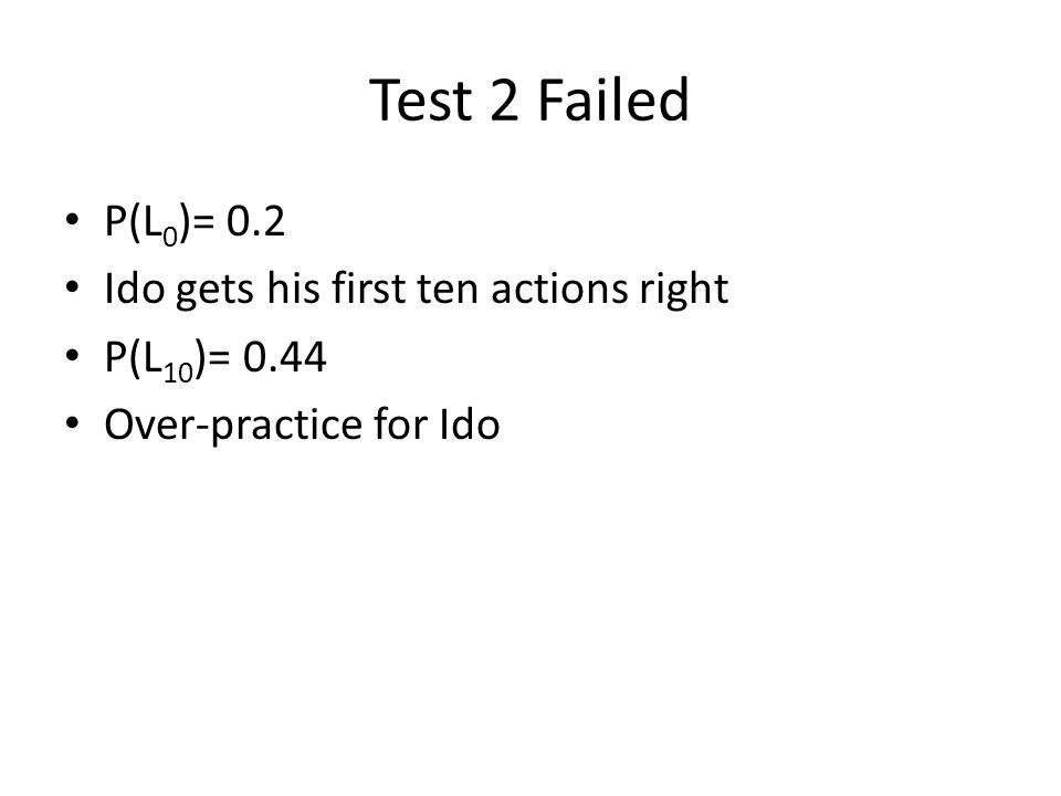 Test 2 Failed P(L 0 )= 0.2 Ido gets his first ten actions right P(L 10 )= 0.44 Over-practice for Ido
