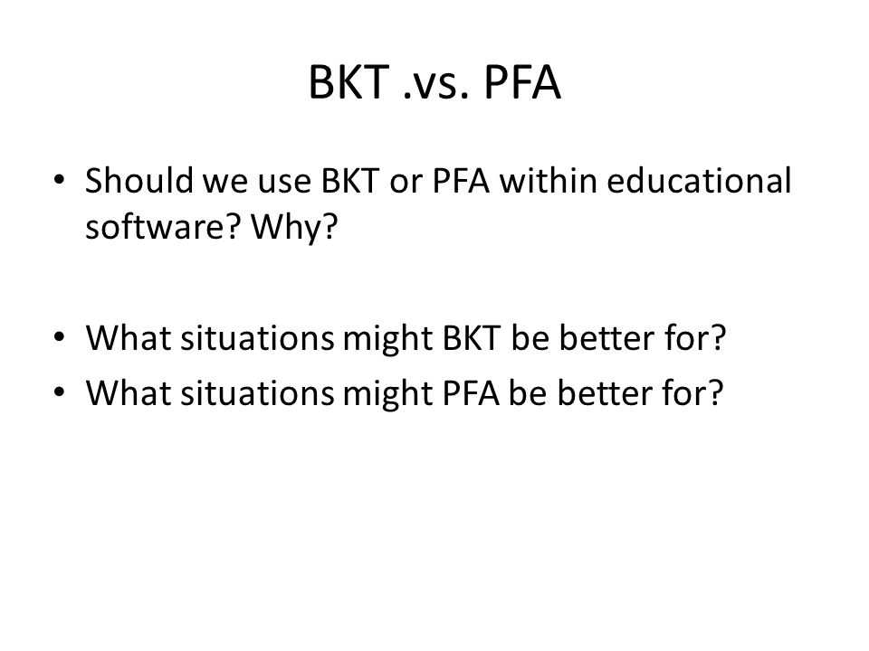 BKT.vs. PFA Should we use BKT or PFA within educational software? Why? What situations might BKT be better for? What situations might PFA be better fo