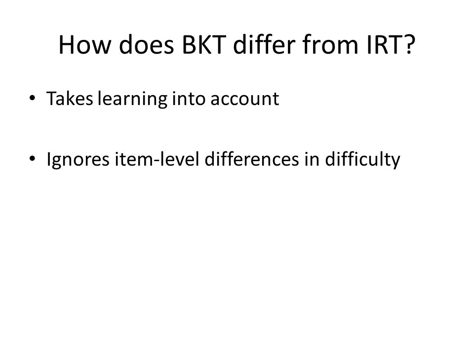 Takes learning into account Ignores item-level differences in difficulty