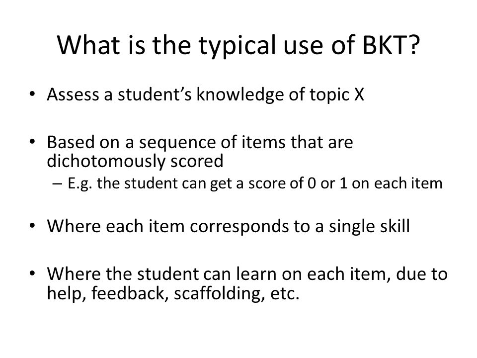 What is the typical use of BKT? Assess a student's knowledge of topic X Based on a sequence of items that are dichotomously scored – E.g. the student