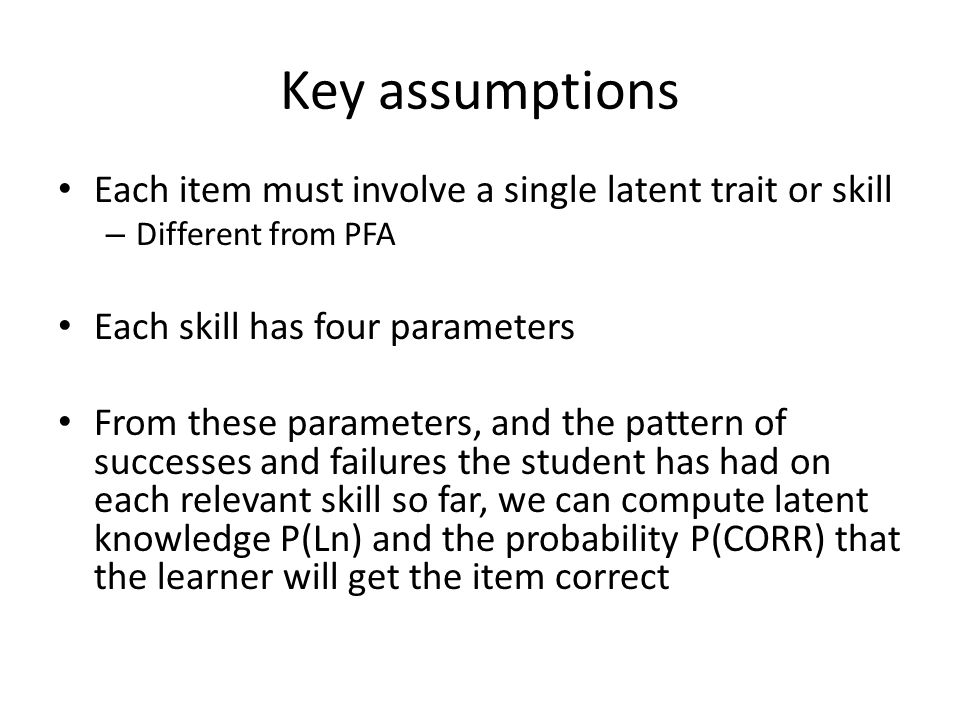 Key Assumptions Two-state learning model – Each skill is either learned or unlearned In problem-solving, the student can learn a skill at each opportunity to apply the skill A student does not forget a skill, once he or she knows it