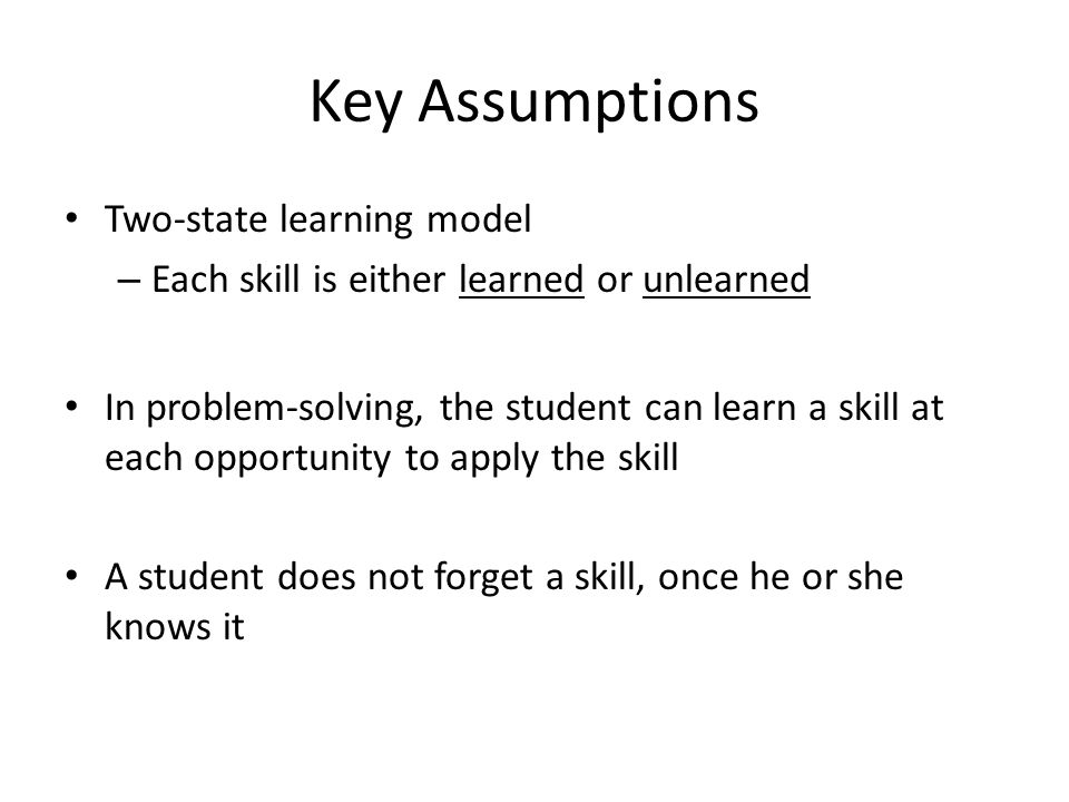 Key Assumptions Two-state learning model – Each skill is either learned or unlearned In problem-solving, the student can learn a skill at each opportu