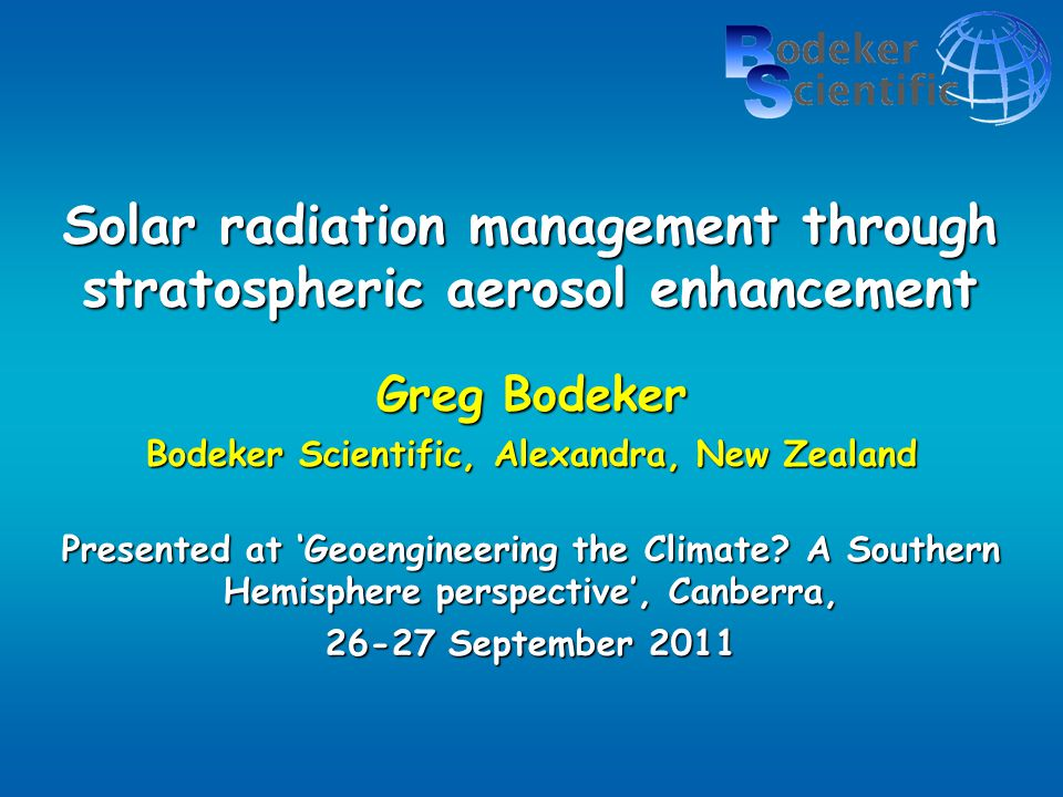 Solar radiation management through stratospheric aerosol enhancement Greg Bodeker Bodeker Scientific, Alexandra, New Zealand Presented at 'Geoengineering the Climate.