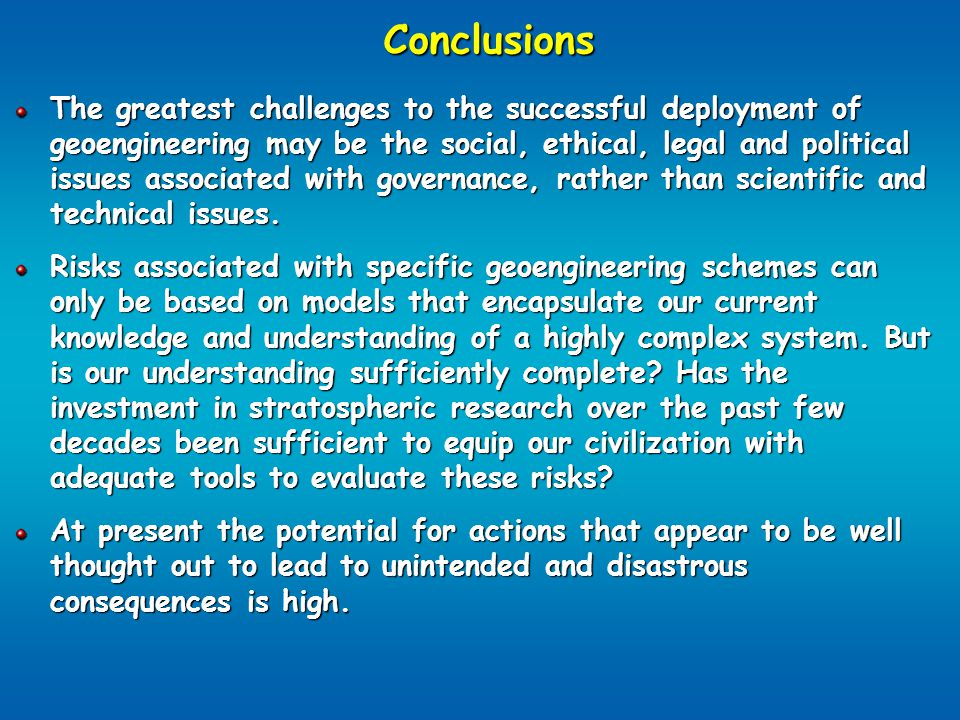 Conclusions The greatest challenges to the successful deployment of geoengineering may be the social, ethical, legal and political issues associated with governance, rather than scientific and technical issues.