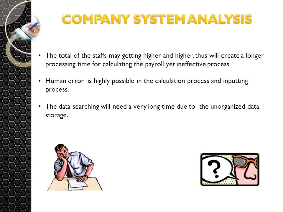 The total of the staffs may getting higher and higher, thus will create a longer processing time for calculating the payroll yet ineffective process Human error is highly possible in the calculation process and inputting process.
