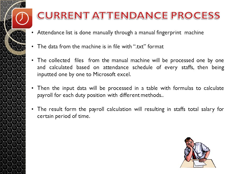 Attendance list is done manually through a manual fingerprint machine The data from the machine is in file with .txt format The collected files from the manual machine will be processed one by one and calculated based on attendance schedule of every staffs, then being inputted one by one to Microsoft excel.