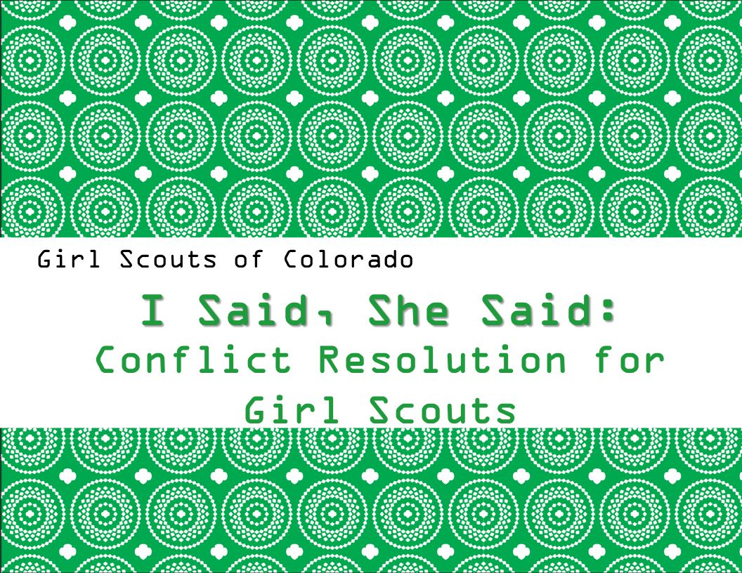Girl Scouts of Colorado I Said, She Said: I Said, She Said: Conflict Resolution for Girl Scouts