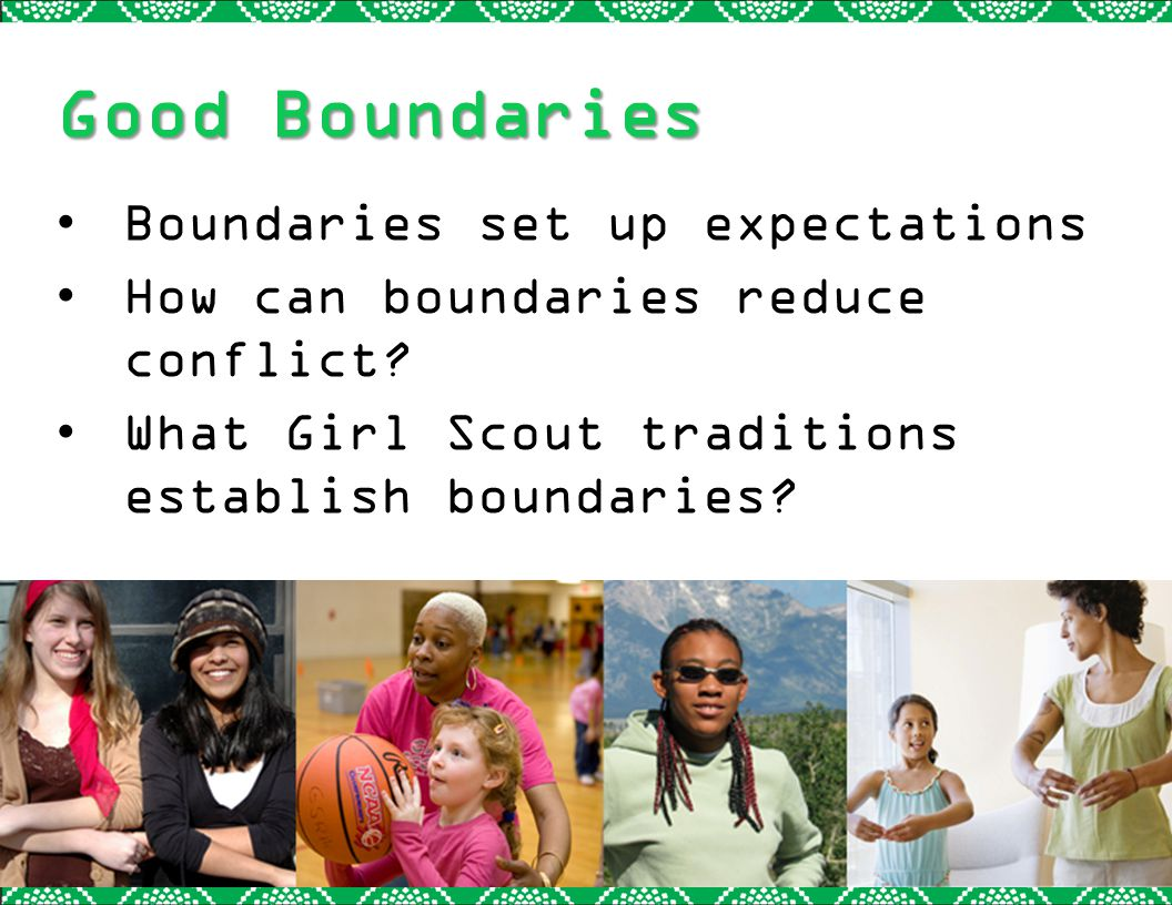 Good Boundaries Boundaries set up expectations How can boundaries reduce conflict? What Girl Scout traditions establish boundaries?