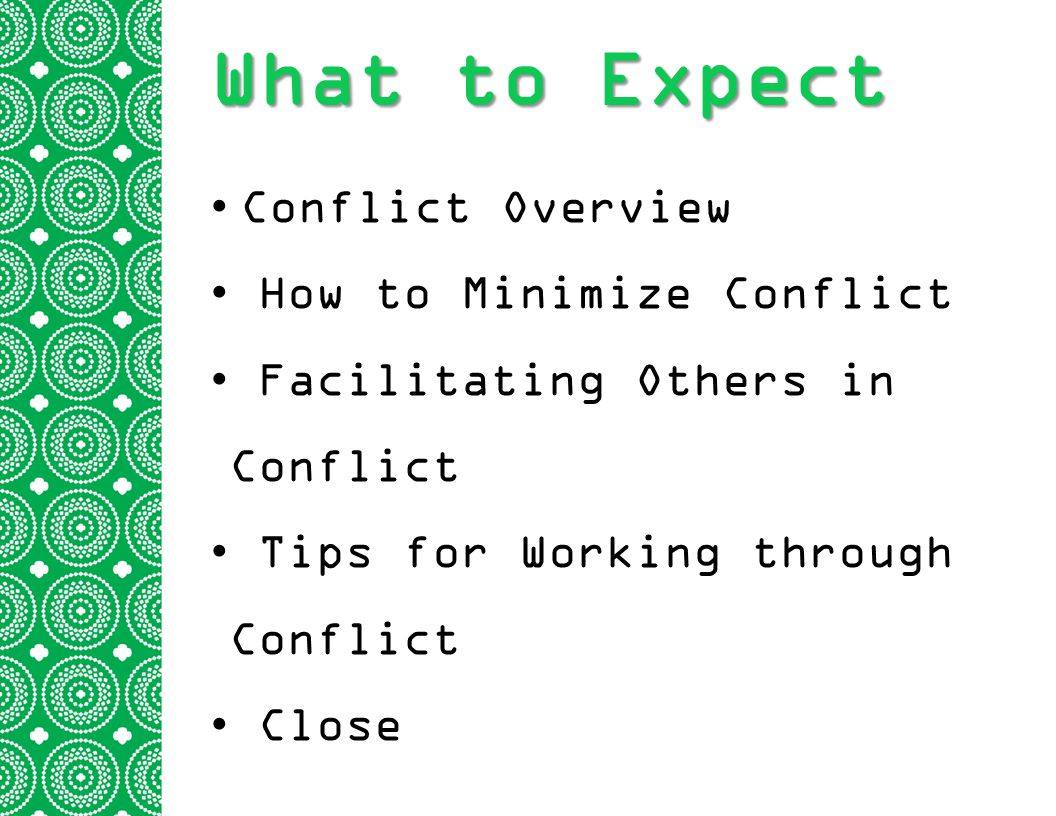 What to Expect Conflict Overview How to Minimize Conflict Facilitating Others in Conflict Tips for Working through Conflict Close