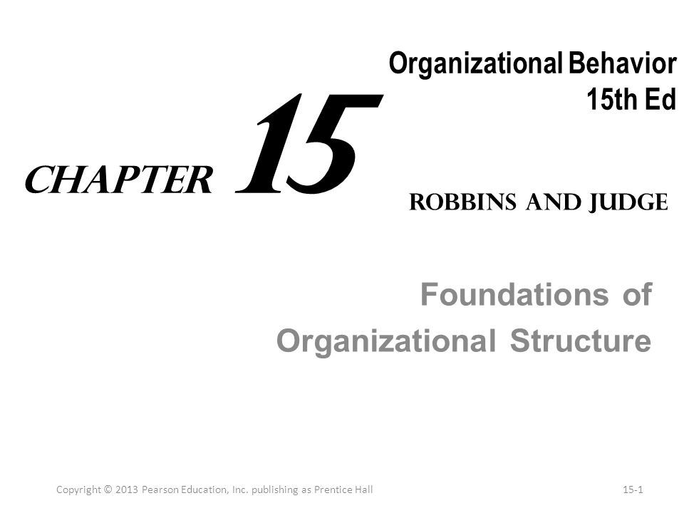 Organizational Behavior 15th Ed Foundations of Organizational Structure Copyright © 2013 Pearson Education, Inc. publishing as Prentice Hall15-1 Robbi