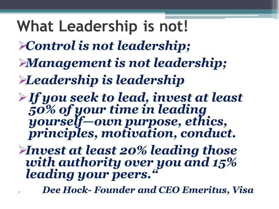 What Leadership is not!  Control is not leadership;  Management is not leadership;  Leadership is leadership  If you seek to lead, invest at least