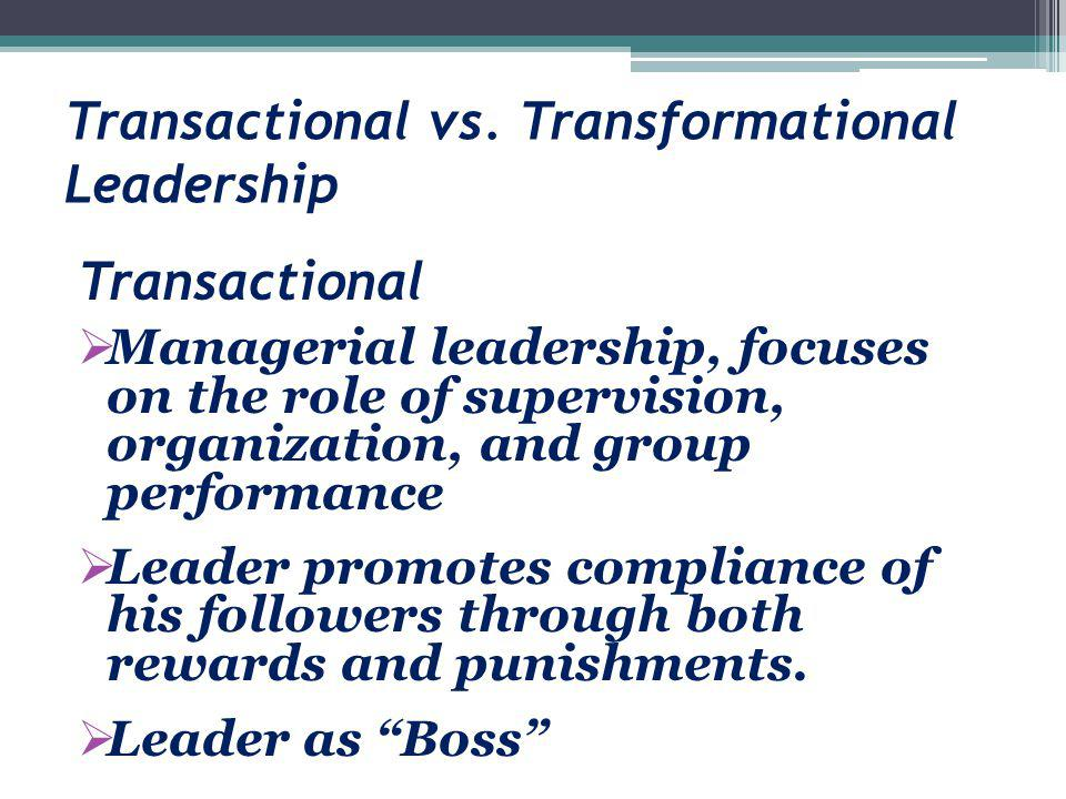 Transactional vs. Transformational Leadership Transactional  Managerial leadership, focuses on the role of supervision, organization, and group perfo