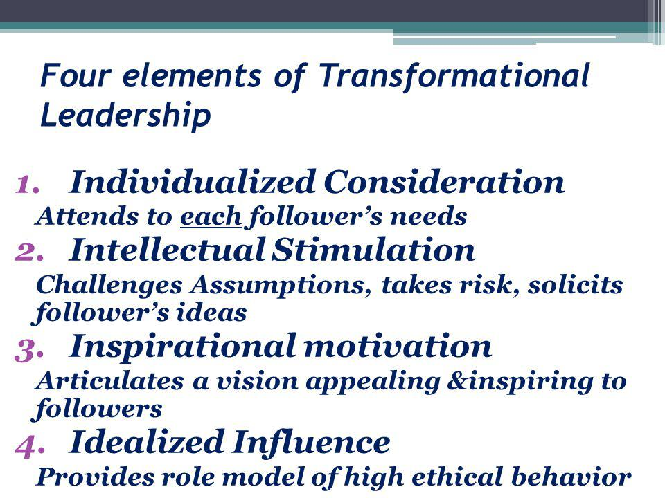 Four elements of Transformational Leadership 1.Individualized Consideration Attends to each follower's needs 2.Intellectual Stimulation Challenges Ass
