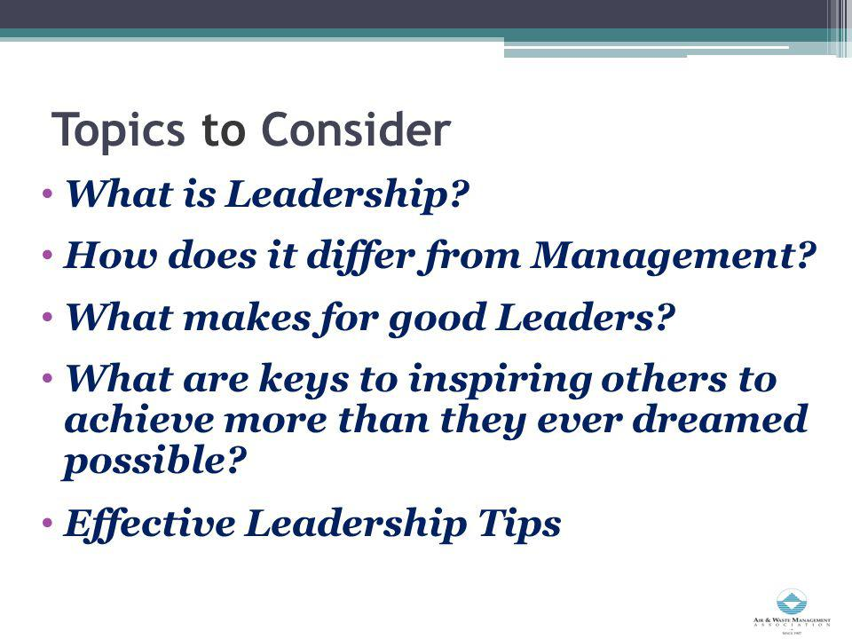 Topics to Consider What is Leadership? How does it differ from Management? What makes for good Leaders? What are keys to inspiring others to achieve m