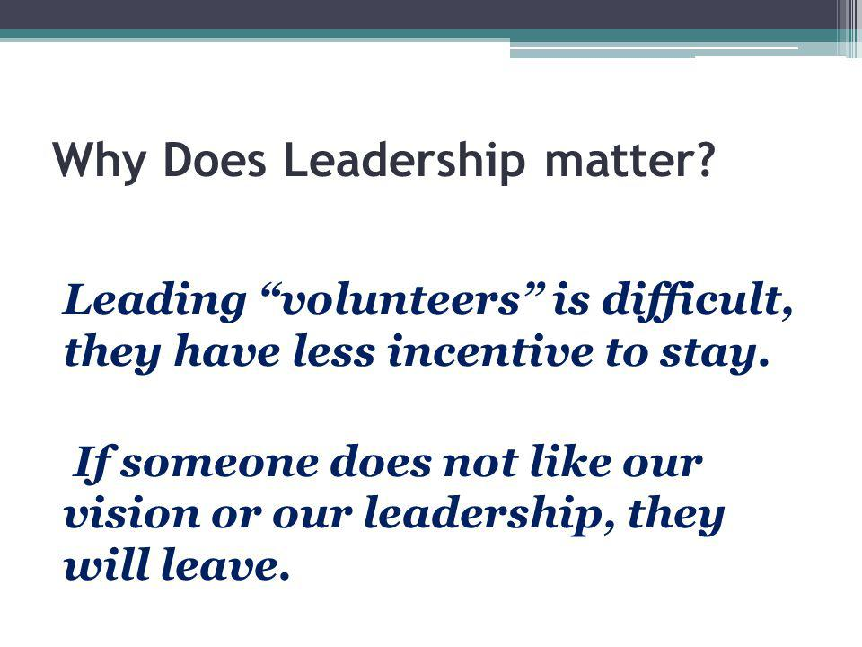 "Why Does Leadership matter? Leading ""volunteers"" is difficult, they have less incentive to stay. If someone does not like our vision or our leadership"