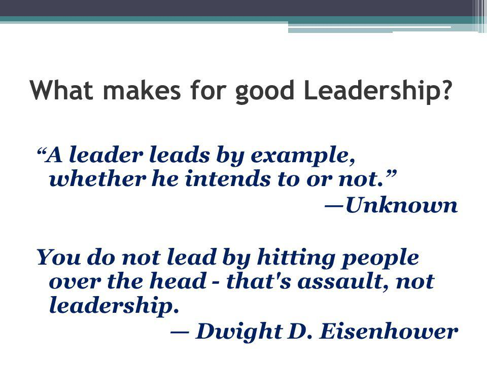 "What makes for good Leadership? "" A leader leads by example, whether he intends to or not."" —Unknown You do not lead by hitting people over the head -"