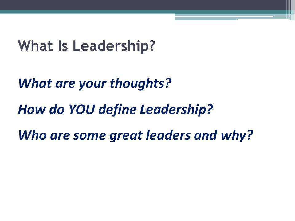 What Is Leadership? What are your thoughts? How do YOU define Leadership? Who are some great leaders and why?