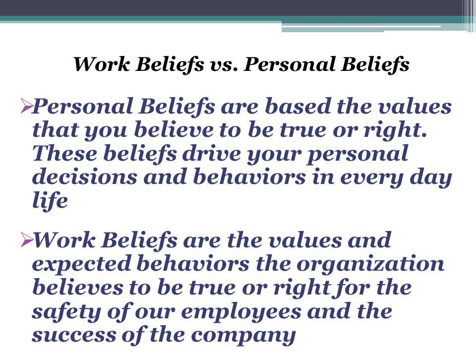 Work Beliefs vs. Personal Beliefs  Personal Beliefs are based the values that you believe to be true or right. These beliefs drive your personal deci