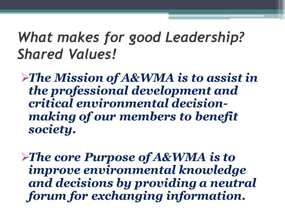 What makes for good Leadership? Shared Values!  The Mission of A&WMA is to assist in the professional development and critical environmental decision