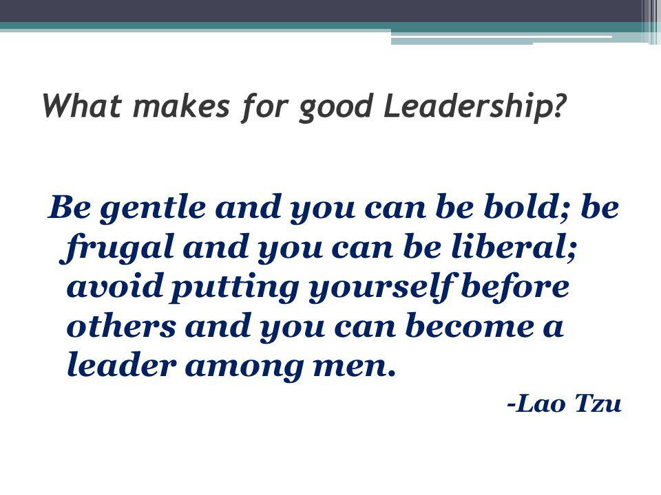 What makes for good Leadership? Be gentle and you can be bold; be frugal and you can be liberal; avoid putting yourself before others and you can beco