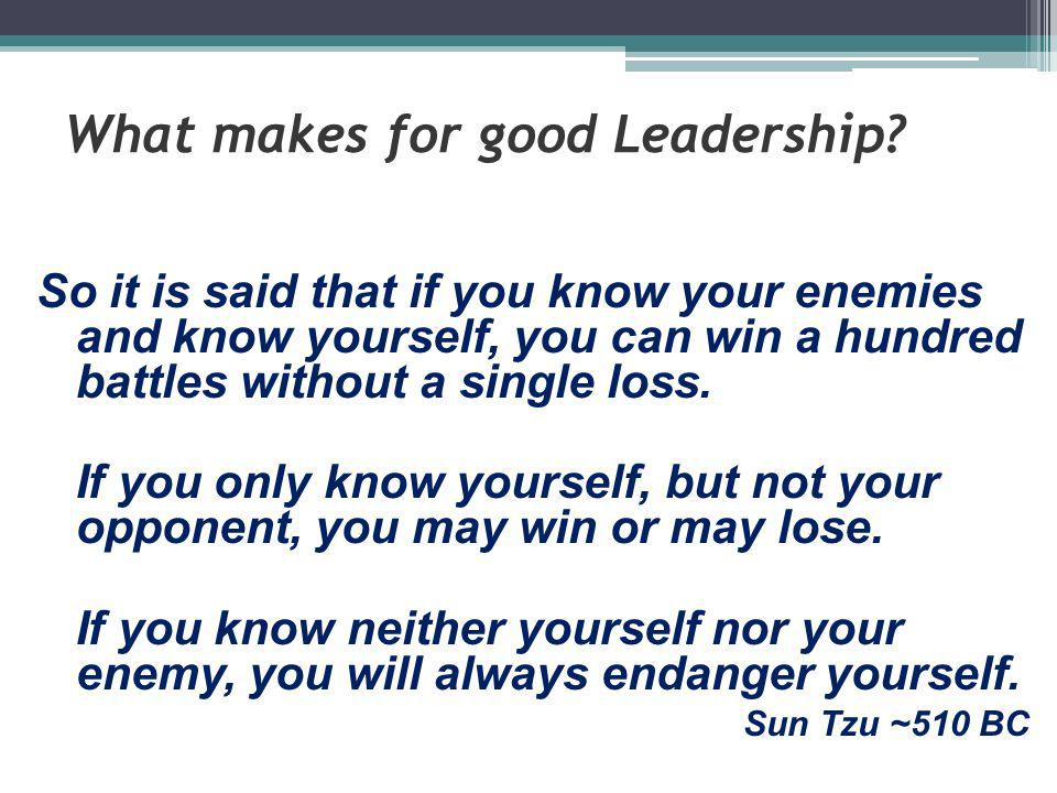What makes for good Leadership? So it is said that if you know your enemies and know yourself, you can win a hundred battles without a single loss. If