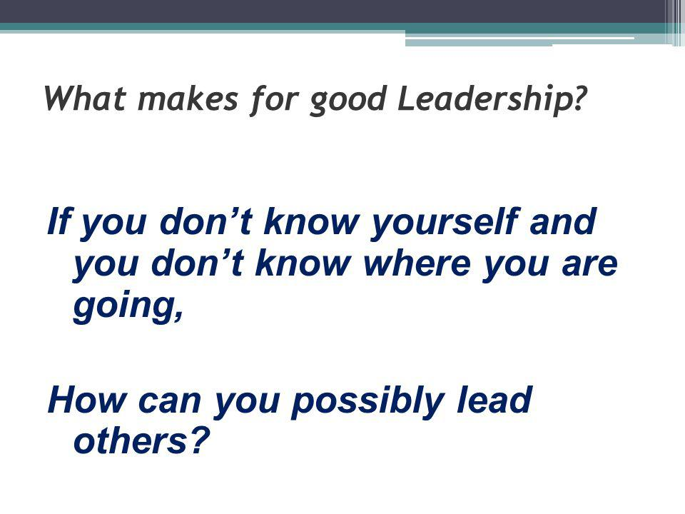 What makes for good Leadership? If you don't know yourself and you don't know where you are going, How can you possibly lead others?