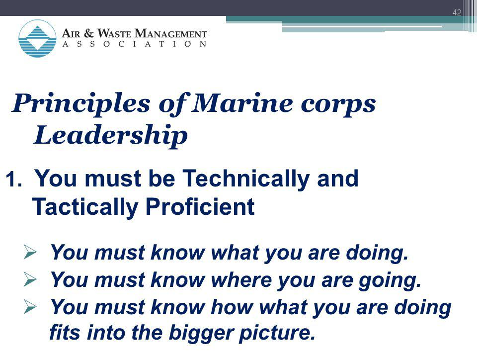 Principles of Marine corps Leadership 1. You must be Technically and Tactically Proficient  You must know what you are doing.  You must know where y