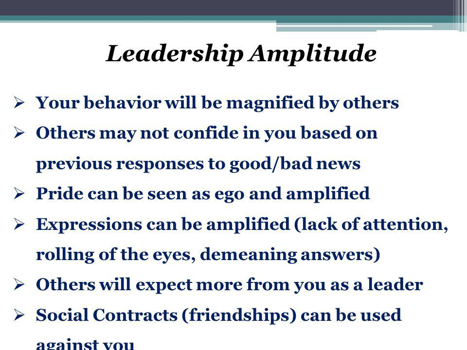 Leadership Amplitude  Your behavior will be magnified by others  Others may not confide in you based on previous responses to good/bad news  Pride
