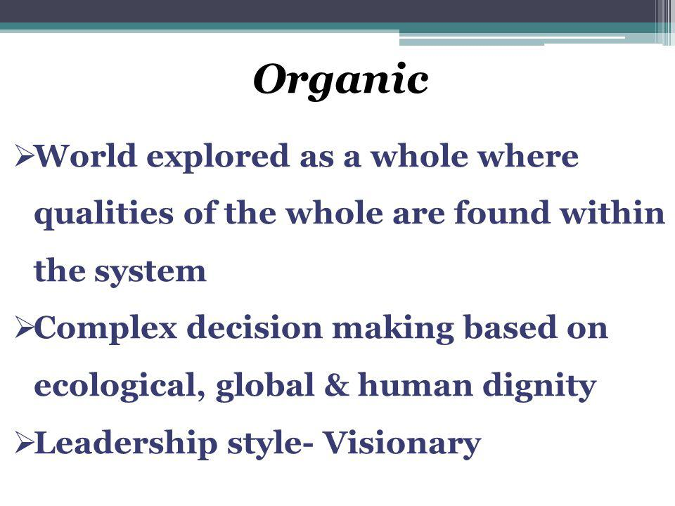 Organic  World explored as a whole where qualities of the whole are found within the system  Complex decision making based on ecological, global & h
