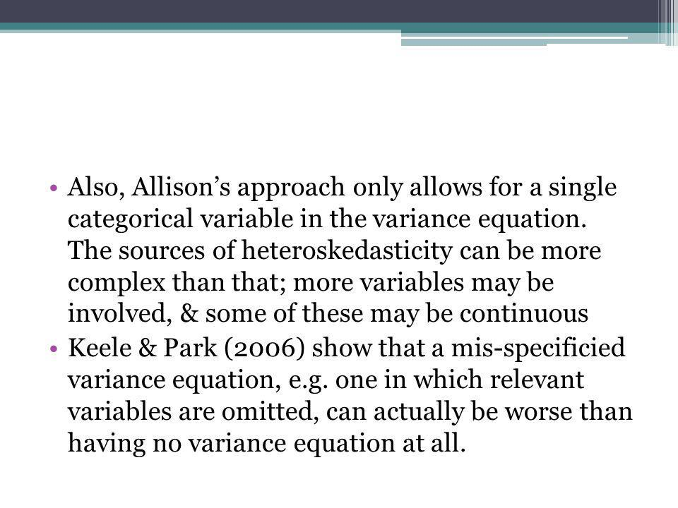 Also, Allison's approach only allows for a single categorical variable in the variance equation. The sources of heteroskedasticity can be more complex