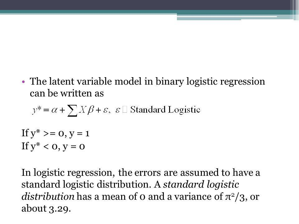 The latent variable model in binary logistic regression can be written as If y* >= 0, y = 1 If y* < 0, y = 0 In logistic regression, the errors are as