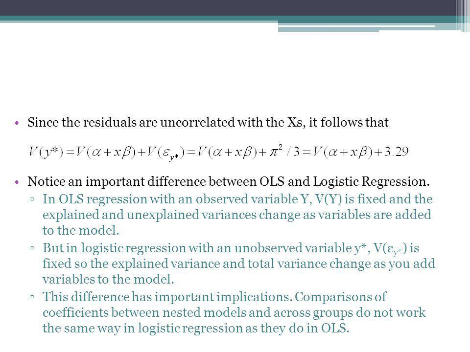 Since the residuals are uncorrelated with the Xs, it follows that Notice an important difference between OLS and Logistic Regression. ▫In OLS regressi