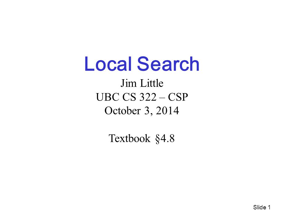 Slide 1 Local Search Jim Little UBC CS 322 – CSP October 3, 2014 Textbook §4.8