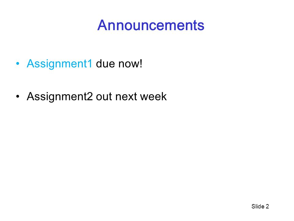 Announcements Assignment1 due now! Assignment2 out next week Slide 2