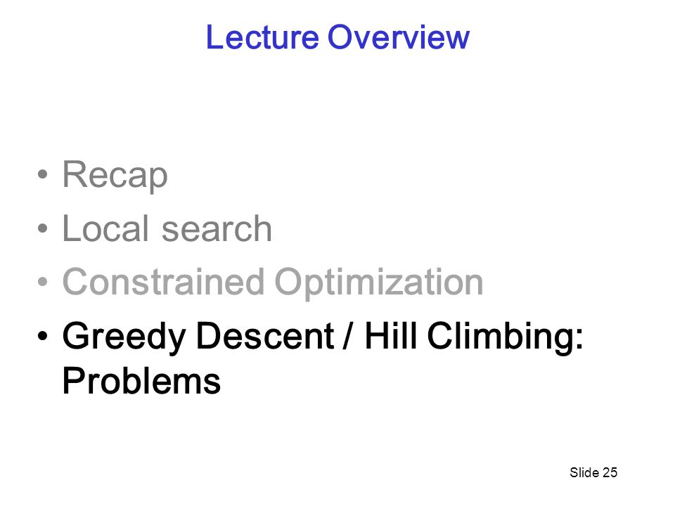 Slide 25 Lecture Overview Recap Local search Constrained Optimization Greedy Descent / Hill Climbing: Problems
