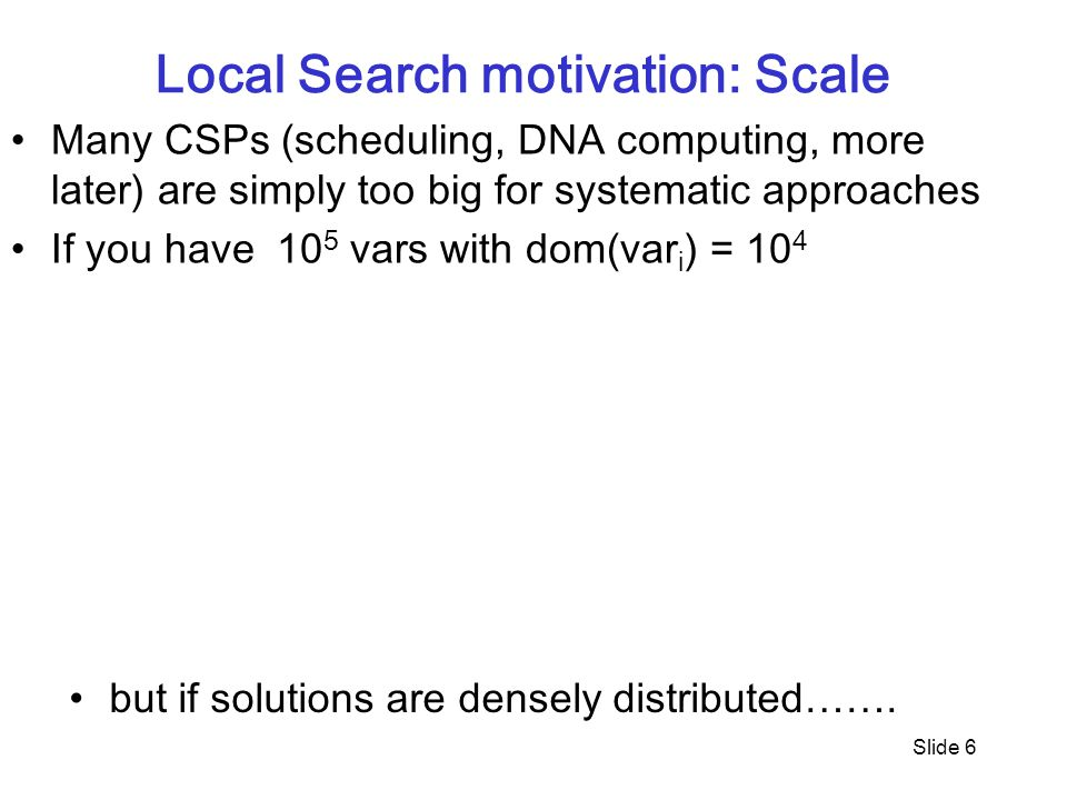 Slide 6 Local Search motivation: Scale Many CSPs (scheduling, DNA computing, more later) are simply too big for systematic approaches If you have 10 5