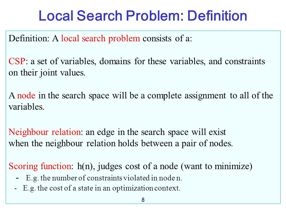 Local Search Problem: Definition Definition: A local search problem consists of a: CSP: a set of variables, domains for these variables, and constrain