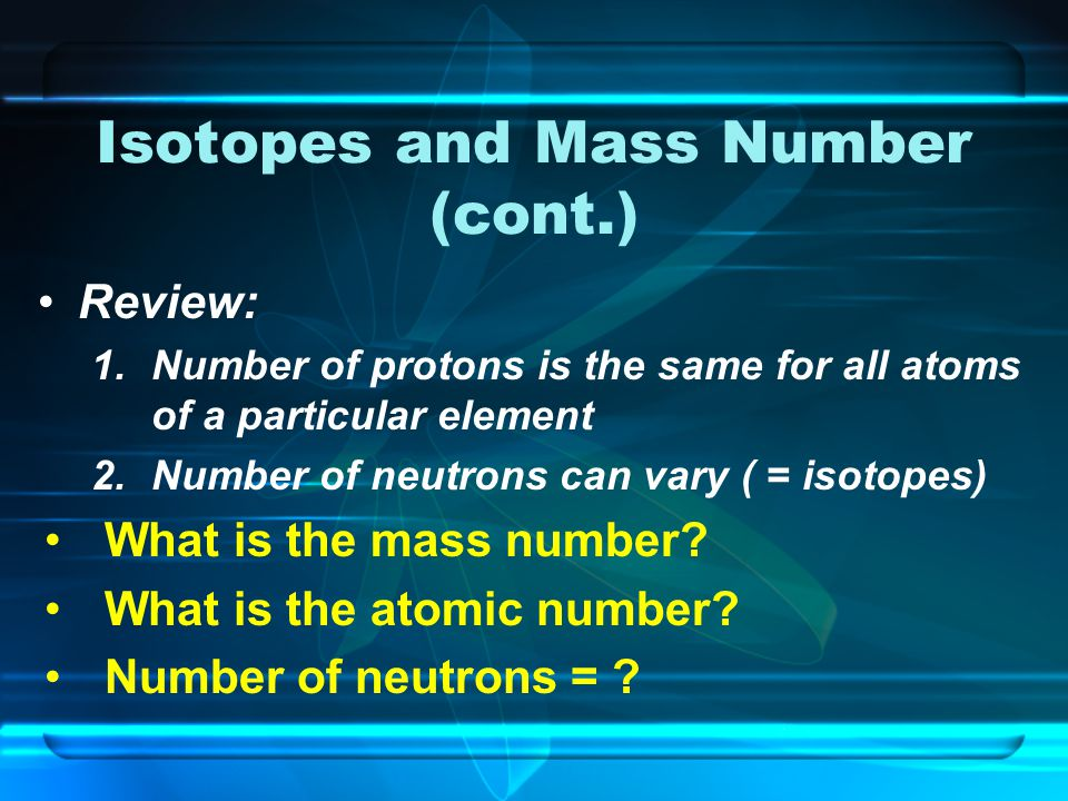 Isotopes and Mass Number (cont.) Review: 1.Number of protons is the same for all atoms of a particular element 2.Number of neutrons can vary ( = isotopes) What is the mass number.