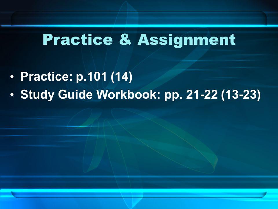 Practice & Assignment Practice: p.101 (14) Study Guide Workbook: pp. 21-22 (13-23)