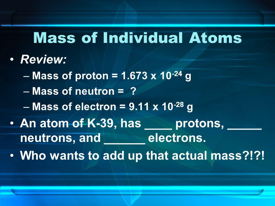 Mass of Individual Atoms Review: –Mass of proton = 1.673 x 10 -24 g –Mass of neutron = .