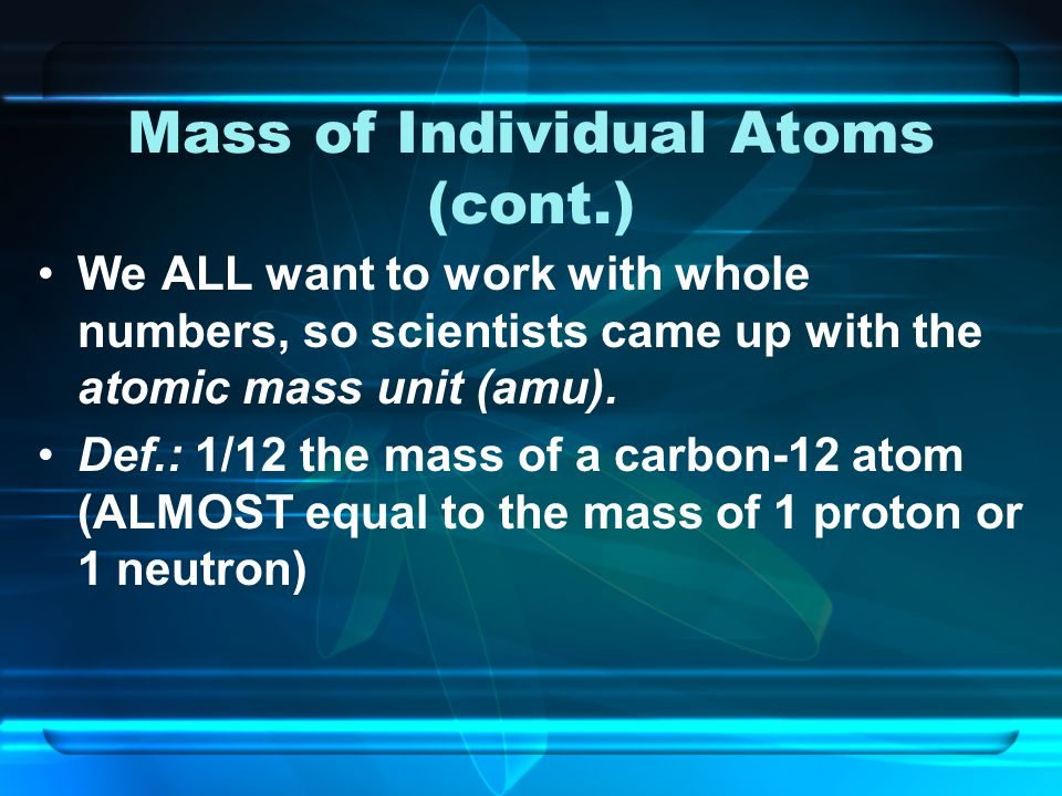 Mass of Individual Atoms (cont.) We ALL want to work with whole numbers, so scientists came up with the atomic mass unit (amu).