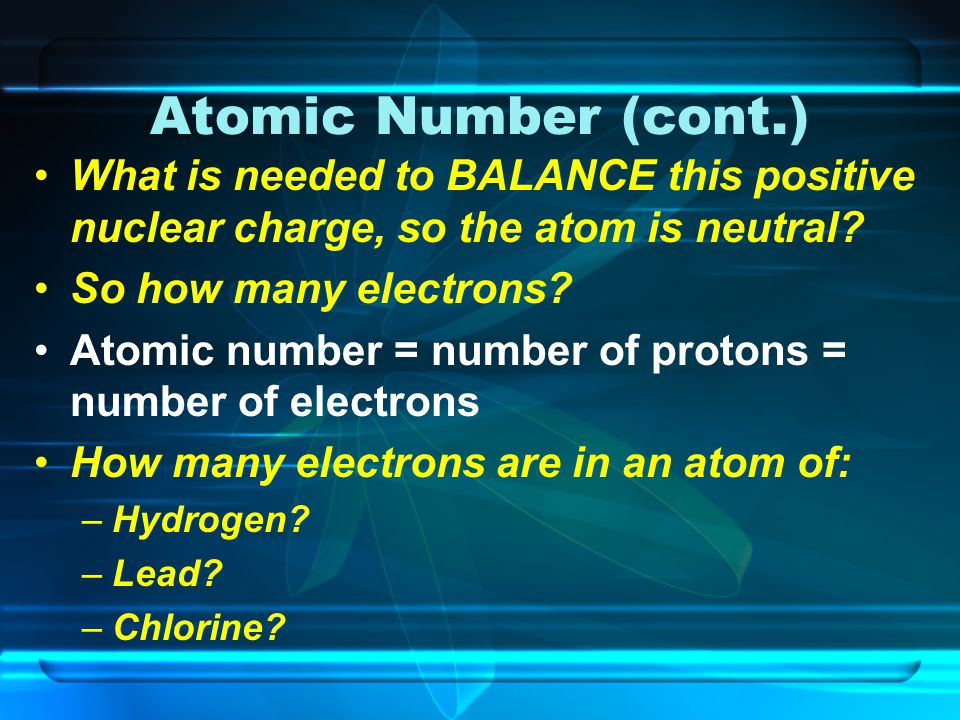 Atomic Number (cont.) What is needed to BALANCE this positive nuclear charge, so the atom is neutral.