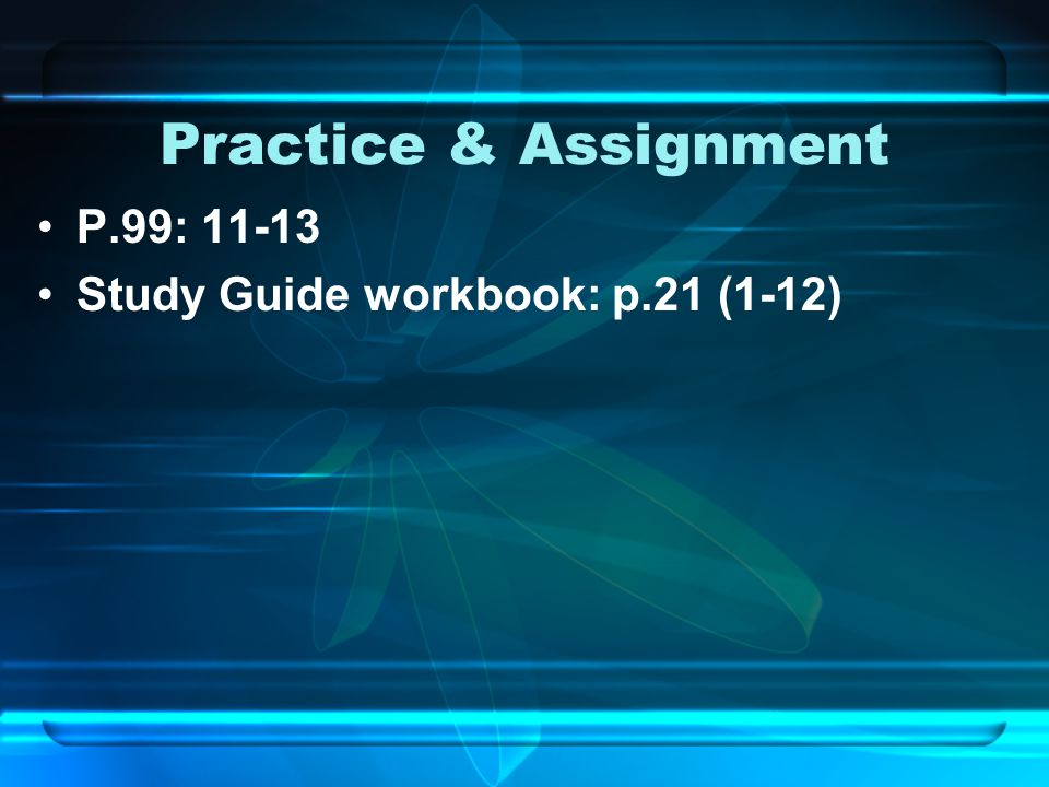 Practice & Assignment P.99: 11-13 Study Guide workbook: p.21 (1-12)