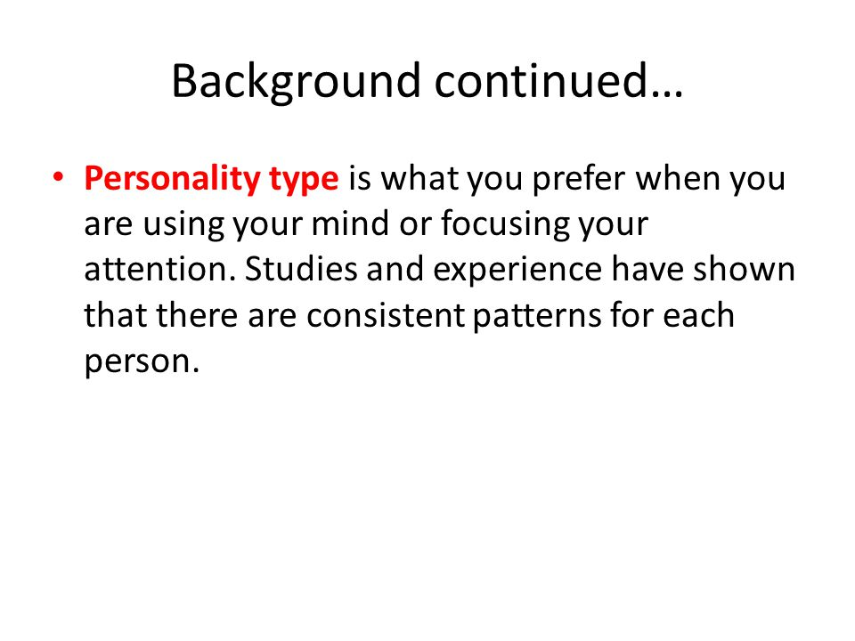 Background continued… Personality type is what you prefer when you are using your mind or focusing your attention.