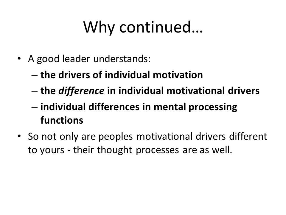 Why continued… A good leader understands: – the drivers of individual motivation – the difference in individual motivational drivers – individual differences in mental processing functions So not only are peoples motivational drivers different to yours - their thought processes are as well.