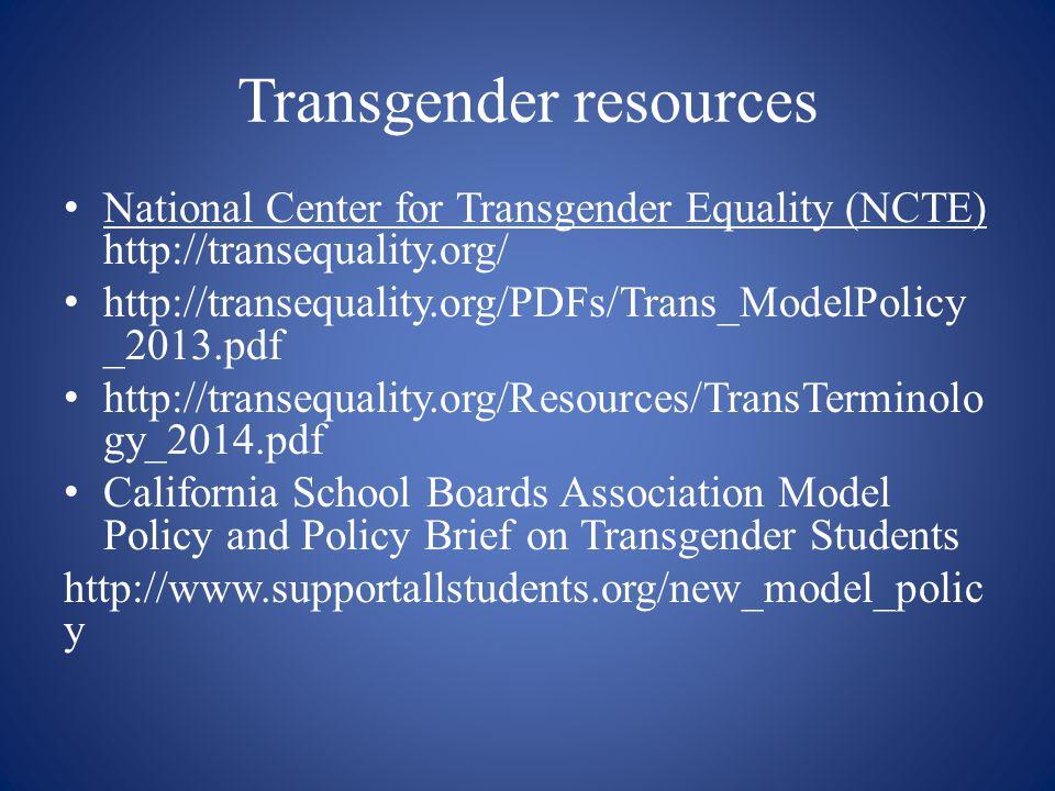 Transgender resources National Center for Transgender Equality (NCTE) http://transequality.org/ http://transequality.org/PDFs/Trans_ModelPolicy _2013.
