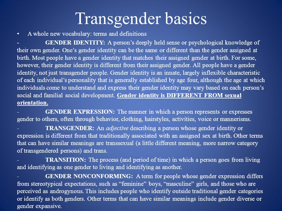 Transgender basics A whole new vocabulary: terms and definitions -GENDER IDENTITY: A person's deeply held sense or psychological knowledge of their ow