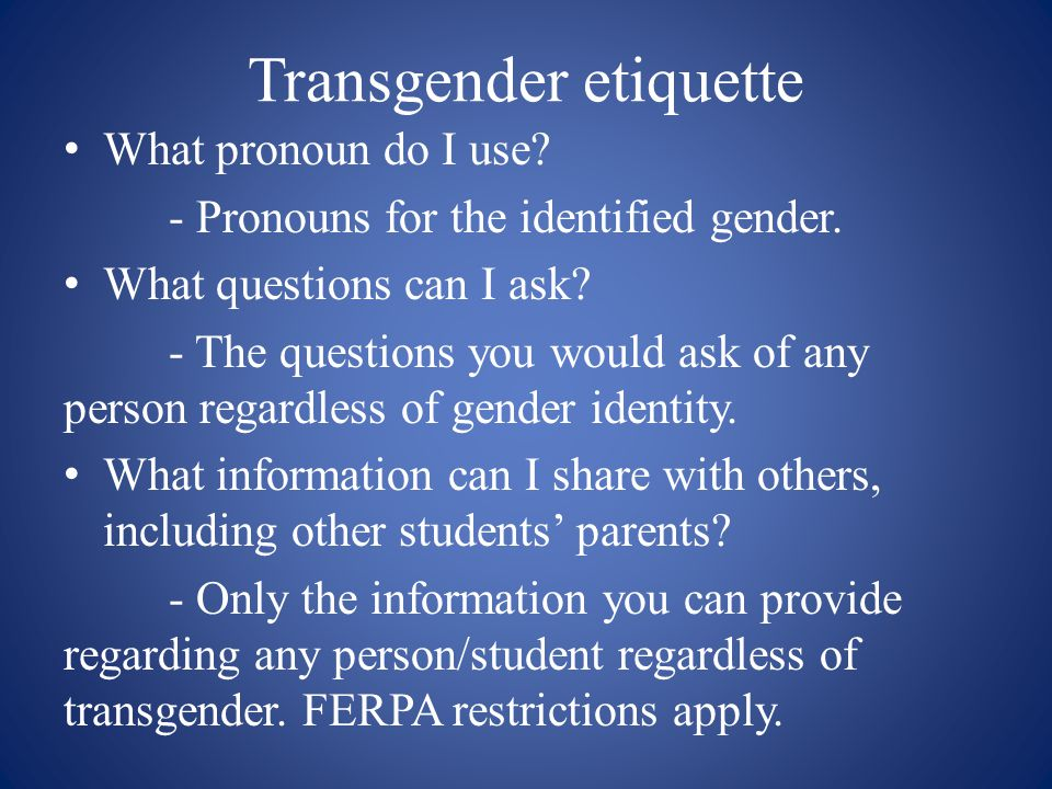 Transgender etiquette What pronoun do I use? - Pronouns for the identified gender. What questions can I ask? - The questions you would ask of any pers