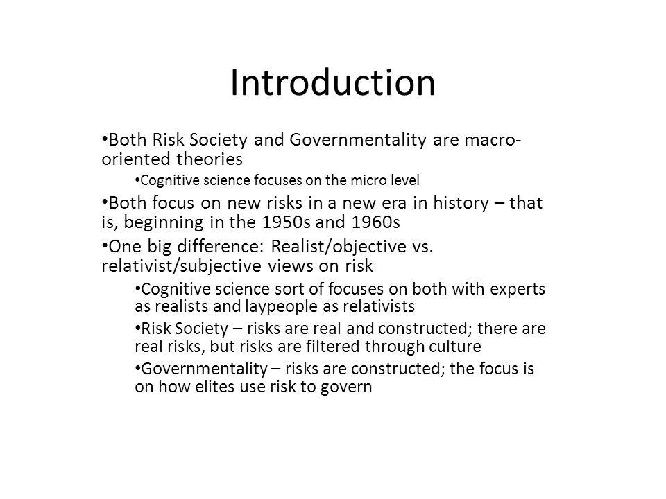 Introduction Both Risk Society and Governmentality are macro- oriented theories Cognitive science focuses on the micro level Both focus on new risks in a new era in history – that is, beginning in the 1950s and 1960s One big difference: Realist/objective vs.