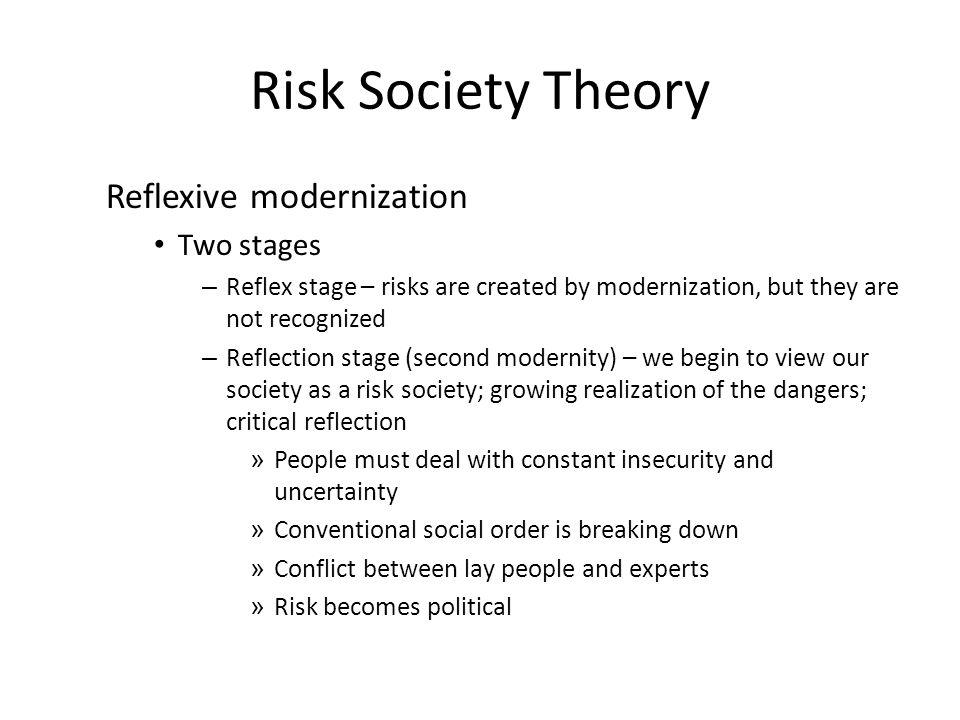 Risk Society Theory Reflexive modernization Two stages – Reflex stage – risks are created by modernization, but they are not recognized – Reflection stage (second modernity) – we begin to view our society as a risk society; growing realization of the dangers; critical reflection » People must deal with constant insecurity and uncertainty » Conventional social order is breaking down » Conflict between lay people and experts » Risk becomes political